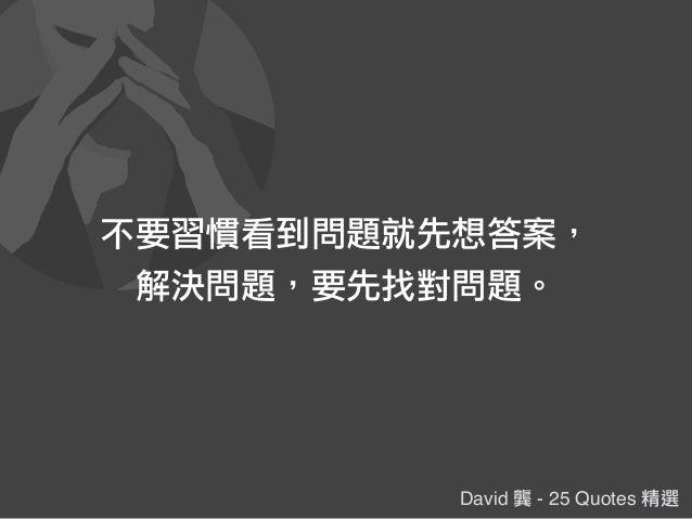 David 龔 - 25 Quotes 精選 不要習慣看到問題就先想答案, 解決問題,要先找對問題。