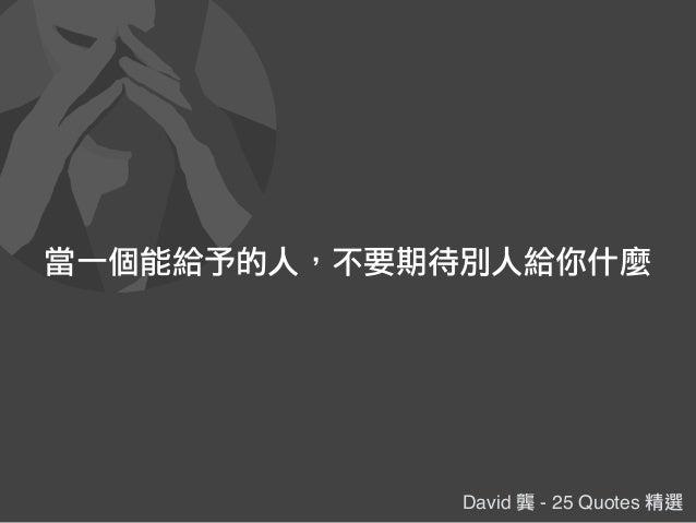 David 龔 - 25 Quotes 精選 當一個能給予的人,不要期待別人給你什麼