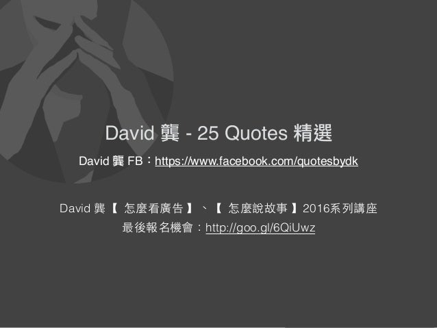 David 龔 - 25 Quotes 精選 David 龔【 怎麼看廣告 】、【 怎麼說故事 】2016系列講座 最後報名機會:http://goo.gl/6QiUwz David 龔 - 25 Quotes 精選 David 龔 FB:ht...