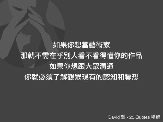 David 龔 - 25 Quotes 精選 如果你想當藝術家 那就不需在乎別人看不看得懂你的作品 如果你想跟大眾溝通 你就必須了解觀眾現有的認知和聯想