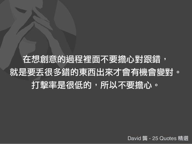 David 龔 - 25 Quotes 精選 在想創意的過程裡面不要擔心對跟錯, 就是要丟很多錯的東西出來才會有機會變對。 打擊率是很低的,所以不要擔心。