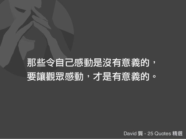 David 龔 - 25 Quotes 精選 那些令自己感動是沒有意義的, 要讓觀眾感動,才是有意義的。