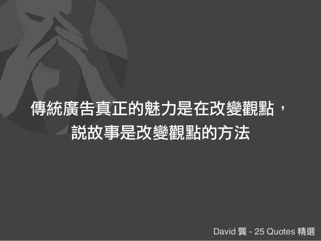 David 龔 - 25 Quotes 精選 傳統廣告真正的魅力是在改變觀點, 說故事是改變觀點的方法