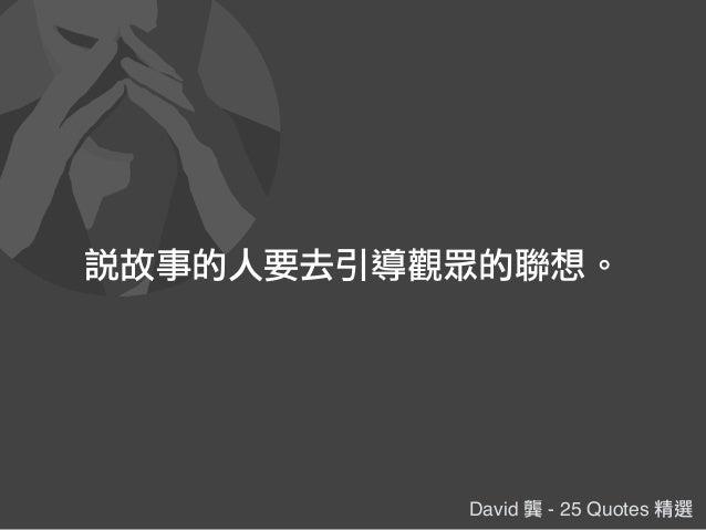 David 龔 - 25 Quotes 精選 說故事的人要去引導觀眾的聯想。