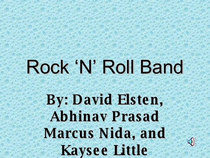 Rock 'N' Roll Band By: David Elsten, Abhinav Prasad Marcus Nida, and Kaysee Little