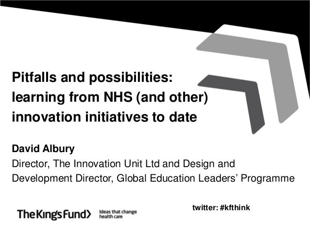 Pitfalls and possibilities:learning from NHS (and other)innovation initiatives to dateDavid AlburyDirector, The Innovation...