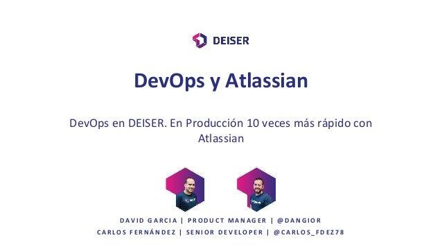 DevOps en DEISER. En Producción 10 veces más rápido con Atlassian C A R L O S F E R N Á N D E Z | S E N I O R D E V E L O ...