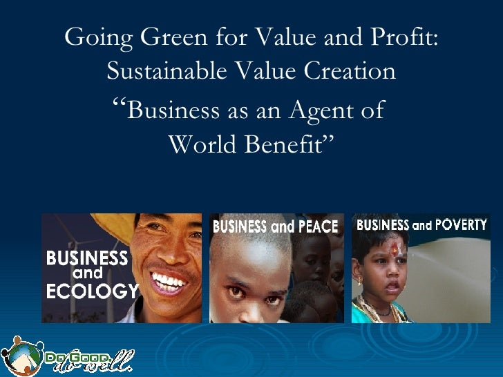 "Going Green for Value and Profit: Sustainable Value Creation "" Business as an Agent of  World Benefit"""