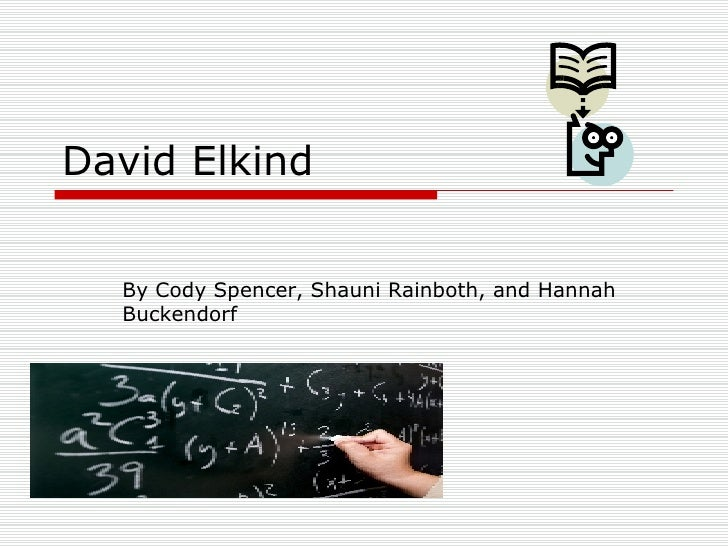 David Elkind By Cody Spencer, Shauni Rainboth, and Hannah Buckendorf