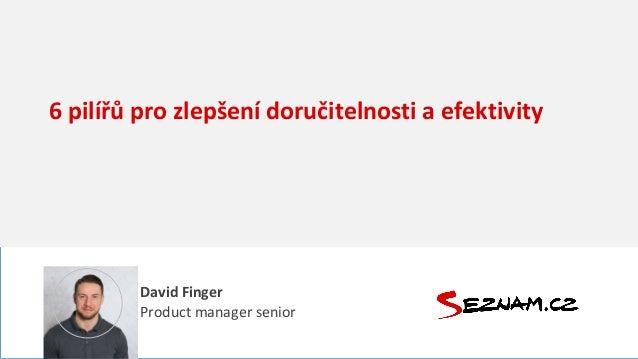 6 pilířů pro zlepšení doručitelnosti a efektivity David Finger Product manager senior