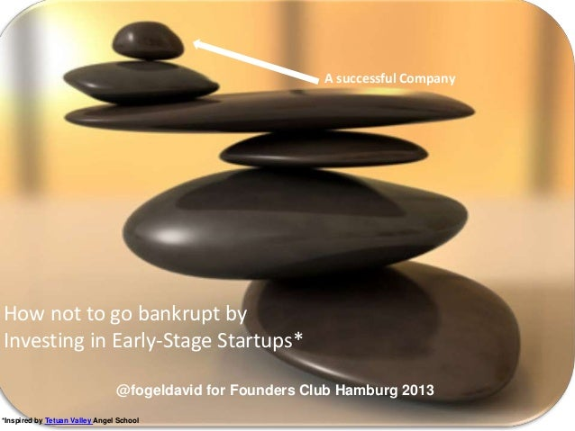 How not to go bankrupt by Investing in Early-Stage Startups* @fogeldavid for Founders Club Hamburg 2013 A successful Compa...