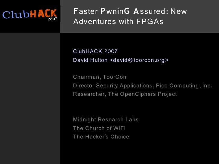 Faster P wninG A ssured: New Adventures with FPGAs   ClubHACK 2007 David Hulton <david@ toorcon.org>  Chairman, ToorCon Di...