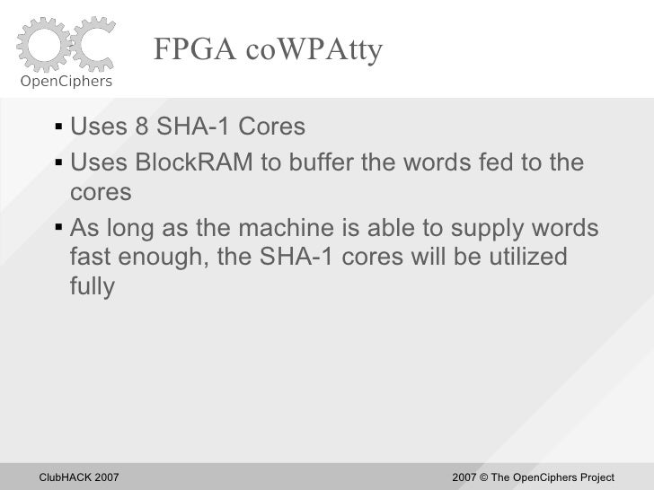 FPGA coWPAtty     Uses 8 SHA-1 Cores    Uses BlockRAM to buffer the words fed to the      cores    As long as the machi...