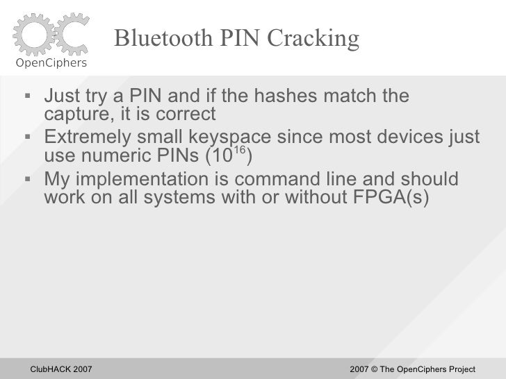 Bluetooth PIN Cracking       Just try a PIN and if the hashes match the       capture, it is correct      Extremely smal...