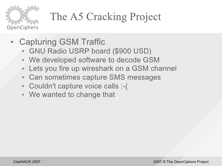The A5 Cracking Project       Capturing GSM Traffic            GNU Radio USRP board ($900 USD)            We developed ...
