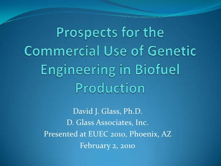 Prospects for the Commercial Use of Genetic Engineering in Biofuel Production<br />David J. Glass, Ph.D.<br />D. Glass Ass...