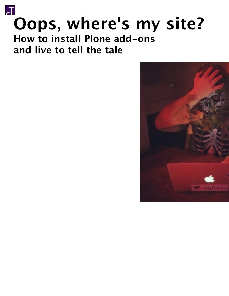 Oops, wheres my site?How to install Plone add-onsand live to tell the tale
