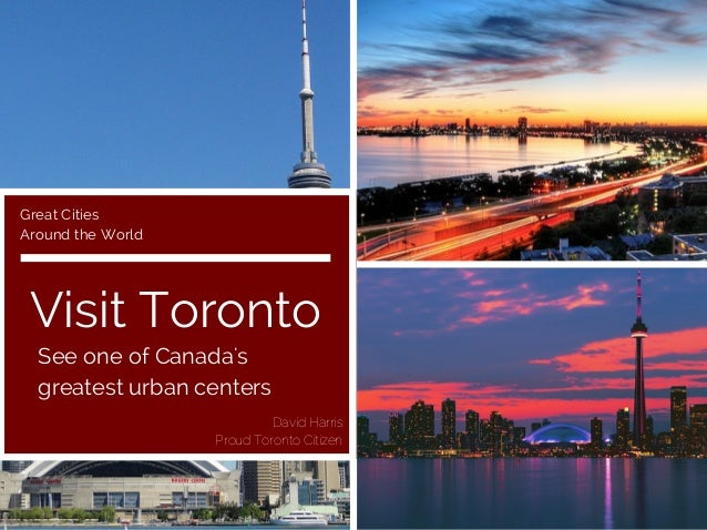 Visit Toronto See one of Canada's greatest urban centers Great Cities Around the World David Harris Proud Toronto Citizen