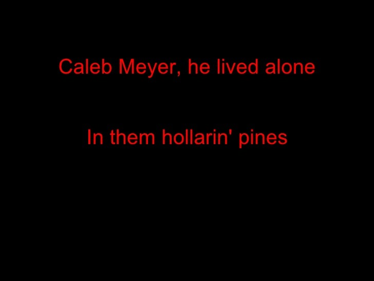 Caleb Meyer, he lived alone In them hollarin' pines