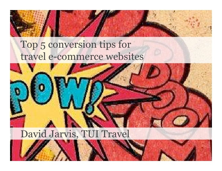 Top 5 conversion tips for travel e-commerce websites     David Jarvis, TUI Travel