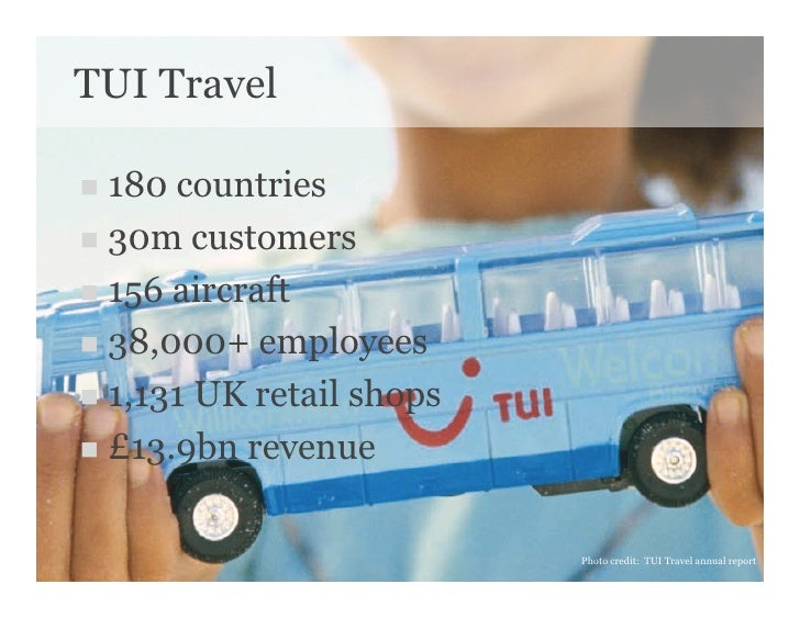 TUI Travel   180 countries  30m customers   156 aircraft   38,000+ employees   1,131 UK retail shops   £13.9bn...