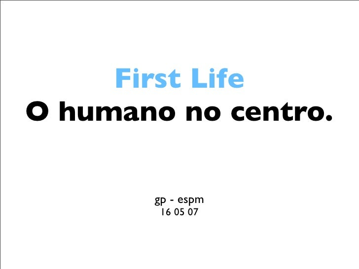 First Life O humano no centro.         gp - espm         16 05 07