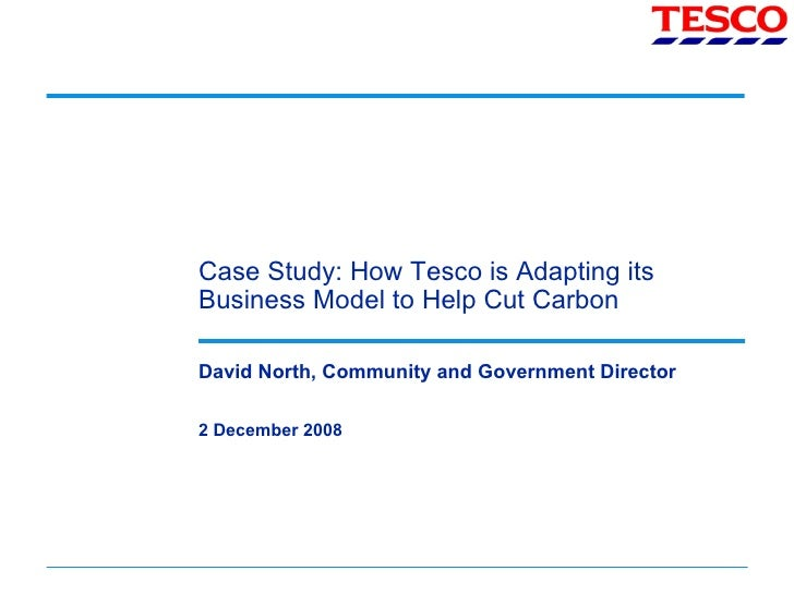 Case Study: How Tesco is Adapting its Business Model to Help Cut Carbon David North, Community and Government Director 2 D...