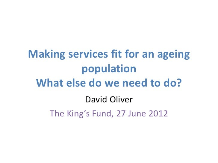 Making services fit for an ageing          population What else do we need to do?             David Oliver    The King's F...