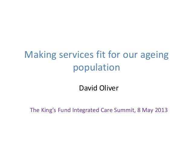 Making services fit for our ageingpopulationDavid OliverThe King's Fund Integrated Care Summit, 8 May 2013