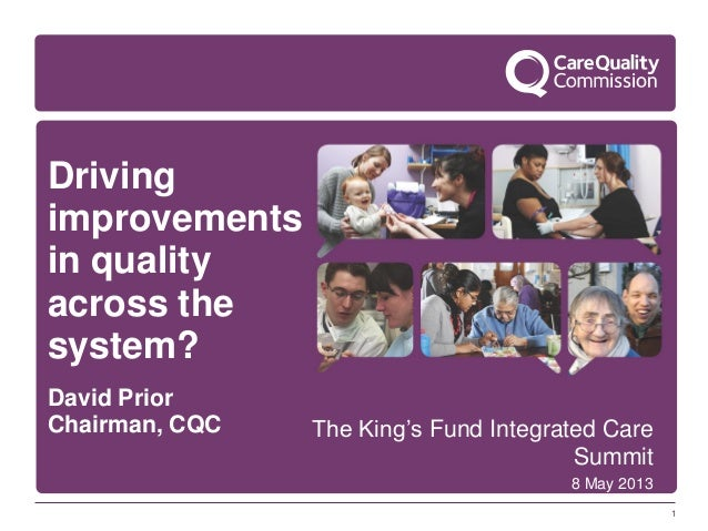 1Drivingimprovementsin qualityacross thesystem?David PriorChairman, CQC The King's Fund Integrated CareSummit8 May 2013