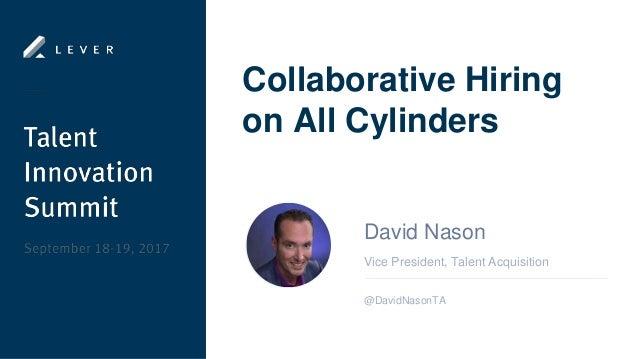 Collaborative Hiring on All Cylinders Vice President, Talent Acquisition David Nason @DavidNasonTA