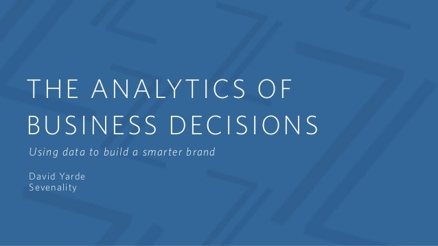 THE ANALYTICS OF BUSINESS DECISIONS Using data to build a smarter brand David Yarde Sevenality