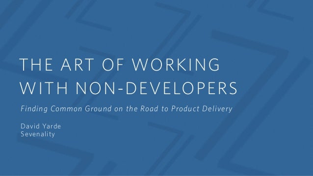 THE ART OF WORKING WITH NON-DEVELOPERS Finding Common Ground on the Road to Product Delivery David Yarde Sevenality