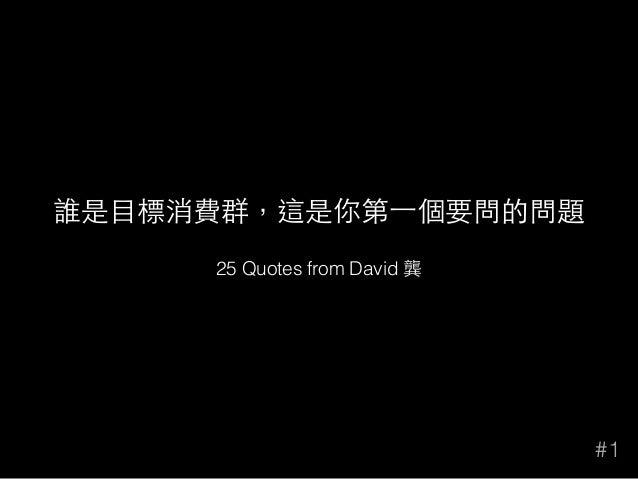 誰是⺫⽬目標消費群,這是你第⼀一個要問的問題 #1 25 Quotes from David 龔