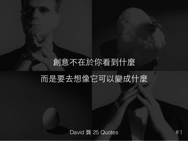 創意不在於你看到什麼 ⽽而是要去想像它可以變成什麼 #1David 龔 25 Quotes