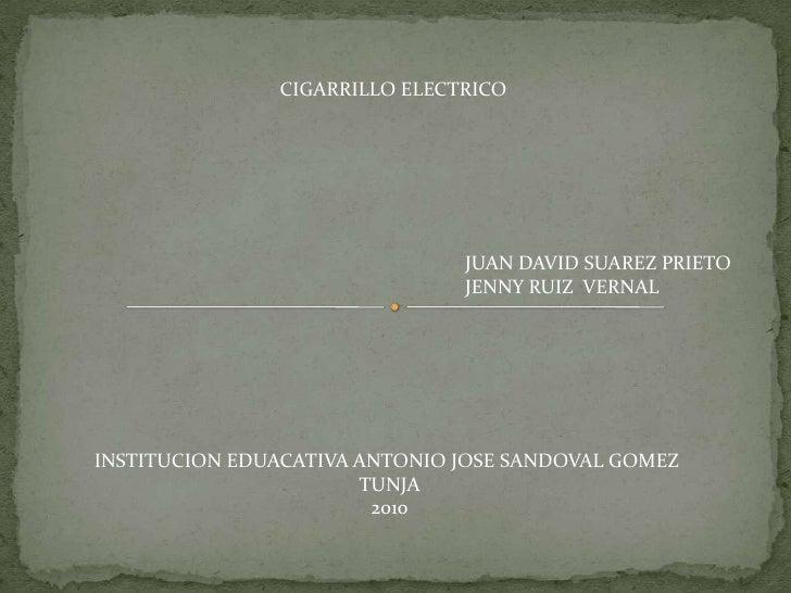 CIGARRILLO ELECTRICO<br />JUAN DAVID SUAREZ PRIETO<br />JENNY RUIZ  VERNAL <br />INSTITUCION EDUACATIVA ANTONIO JOSE SANDO...