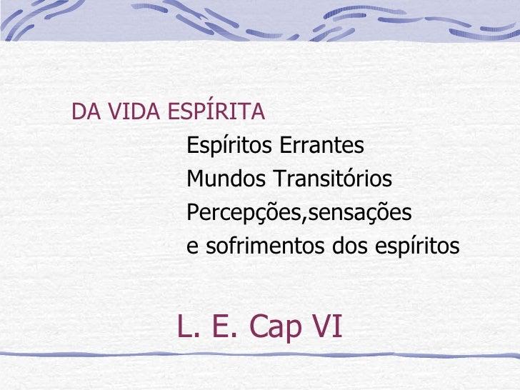 L. E. Cap VI <ul><li>DA VIDA ESPÍRITA </li></ul><ul><li>Espíritos Errantes </li></ul><ul><li>Mundos Transitórios </li></ul...
