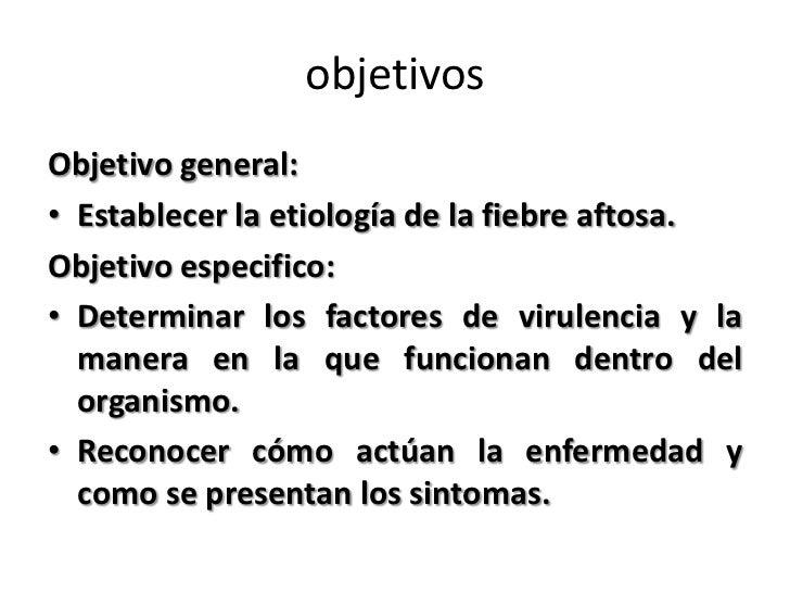objetivosObjetivo general:• Establecer la etiología de la fiebre aftosa.Objetivo especifico:• Determinar los factores de v...