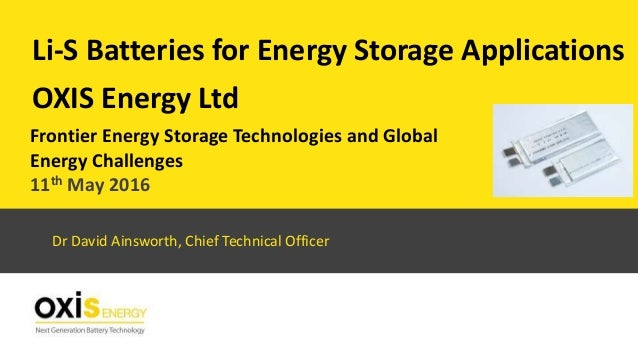 OXIS Energy Ltd Li-S Batteries for Energy Storage Applications Dr David Ainsworth, Chief Technical Officer Frontier Energy...