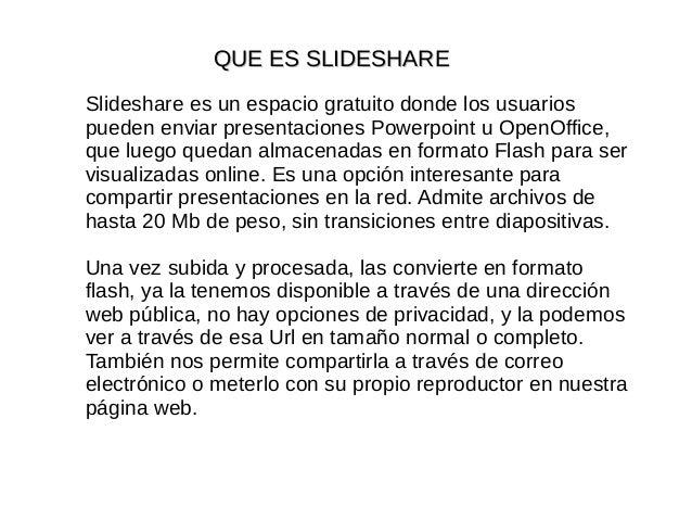QUE ES SLIDESHAREQUE ES SLIDESHARE Slideshare es un espacio gratuito donde los usuarios pueden enviar presentaciones Power...
