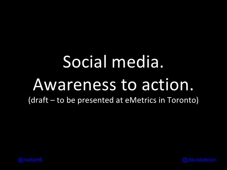 Social media. Awareness to action. (draft – to be presented at eMetrics in Toronto) @ davidalston @radian6