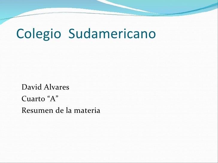 """Colegio  Sudamericano <ul><li>David Alvares </li></ul><ul><li>Cuarto """"A"""" </li></ul><ul><li>Resumen de la materia </li></ul>"""