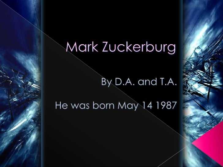 Mark Zuckerburg<br />By D.A. and T.A.<br />He was born May 14 1987<br />