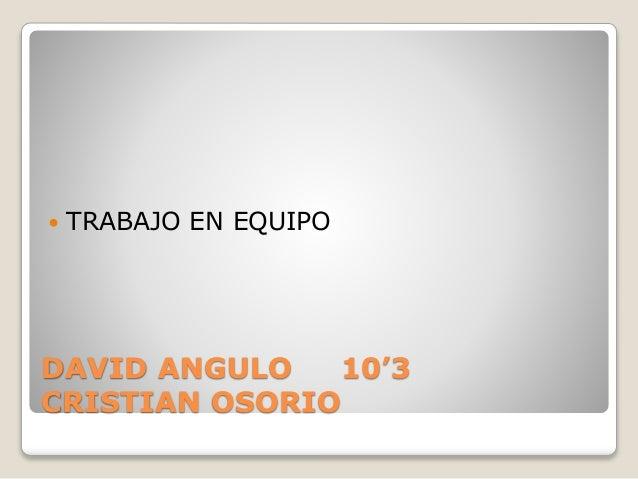  TRABAJO EN EQUIPO  DAVID ANGULO 10'3  CRISTIAN OSORIO