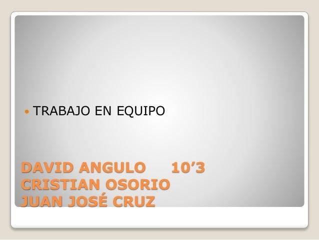 TRABAJO EN EQUIPO  DAVID ANGULO 10'3  CRISTIAN OSORIO  JUAN JOSÉ CRUZ