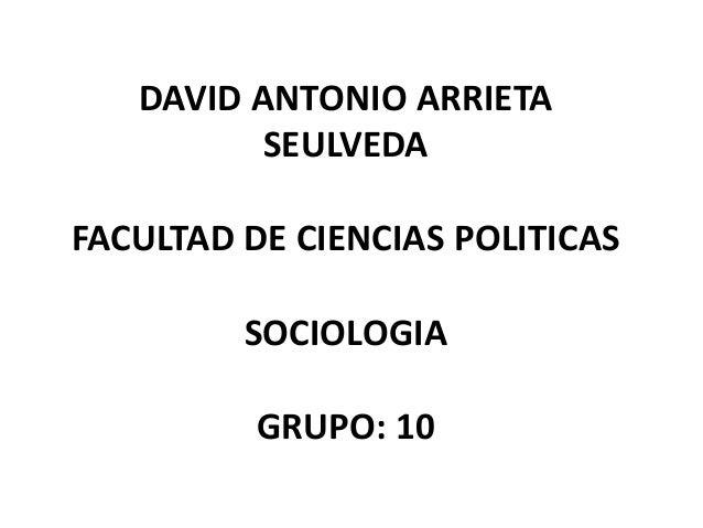 DAVID ANTONIO ARRIETA  SEULVEDA  FACULTAD DE CIENCIAS POLITICAS  SOCIOLOGIA  GRUPO: 10
