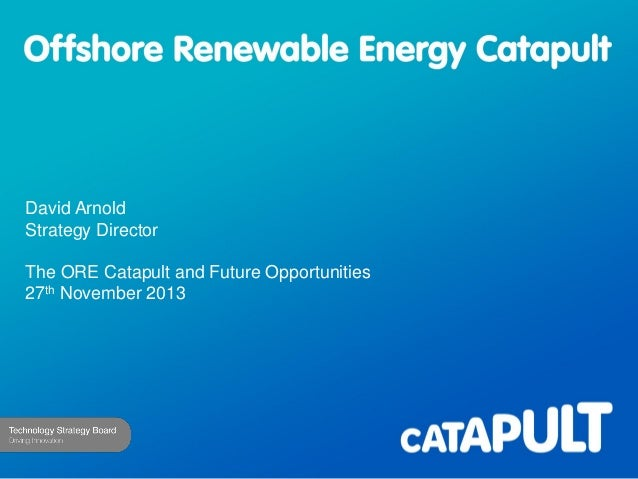 David Arnold Strategy Director The ORE Catapult and Future Opportunities 27th November 2013