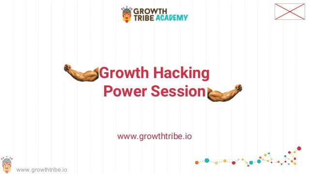 www.growthtribe.io Growth Hacking Power Session www.growthtribe.io