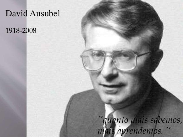 David Ausubel 1918-2008 ''quanto mais sabemos, mais aprendemos. ''