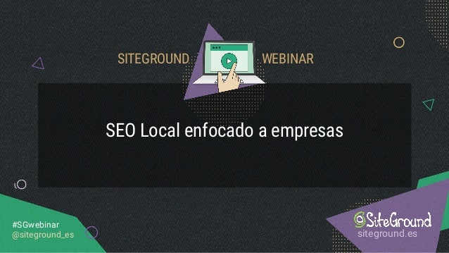 SEO Local enfocado a empresas siteground.es #SGwebinar @siteground_es SITEGROUND WEBINAR